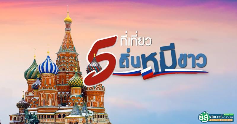 ทัวร์รัสเซีย มอสโคว์-เซนต์ปีเตอร์เบิร์ก 5 แลนด์มาร์กประทับใจน่าไป ในถิ่นหมีขาว