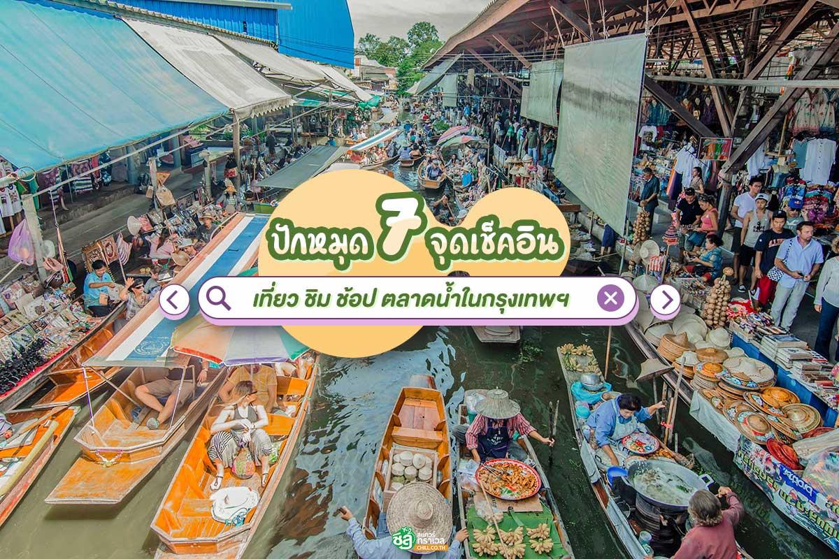 ปักหมุด 7 จุดเช็คอิน เที่ยว ชิม ช้อป ตลาดน้ำในกรุงเทพฯ