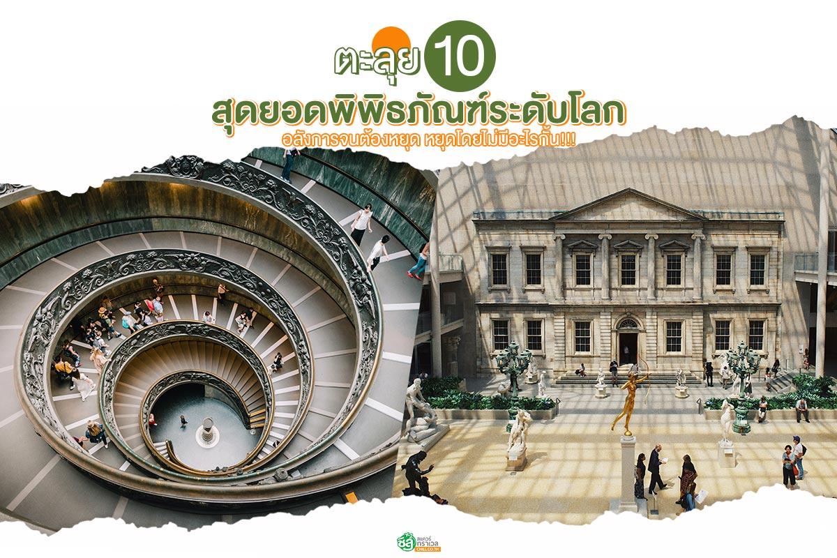 ตะลุย 10 สุดยอดพิพิธภัณฑ์ระดับโลก อลังการจนต้องหยุด หยุดโดยไม่มีอะไรกั้น!!!