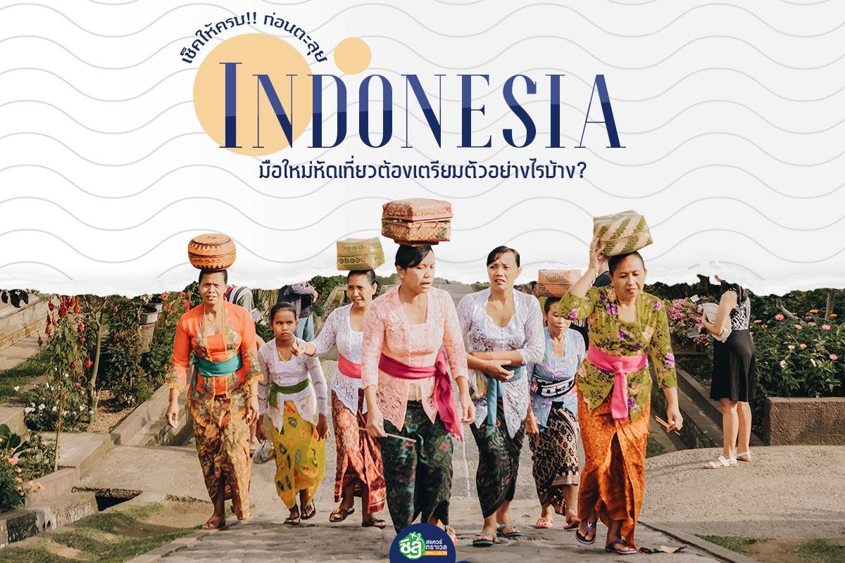 เช็คให้ครบ!! ก่อนตะลุยอินโดนีเซีย มือใหม่หัดเที่ยวต้องเตรียมตัวอย่างไรบ้าง?